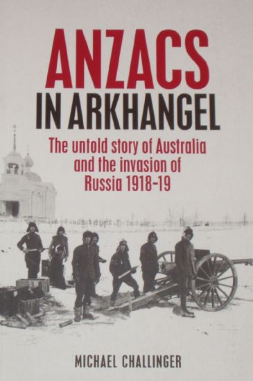Anzacs in Arkhangel - The Untold Story of Australia and the Invasion of Russia 1918-19, by Michael Challinger